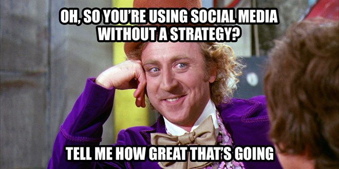 Oh, so you're using social media without a strategy? Who thought that was a good idea?